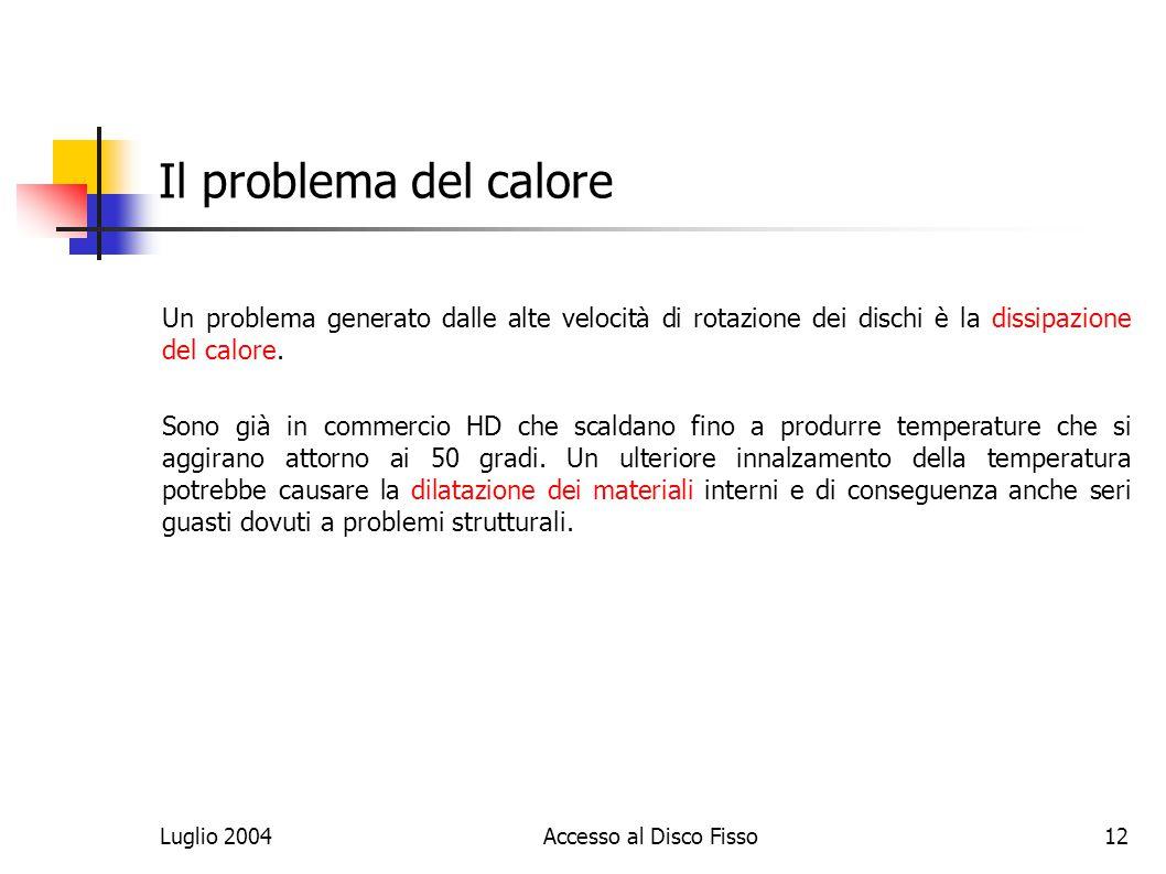 Luglio 2004Accesso al Disco Fisso12 Il problema del calore Un problema generato dalle alte velocità di rotazione dei dischi è la dissipazione del calore.