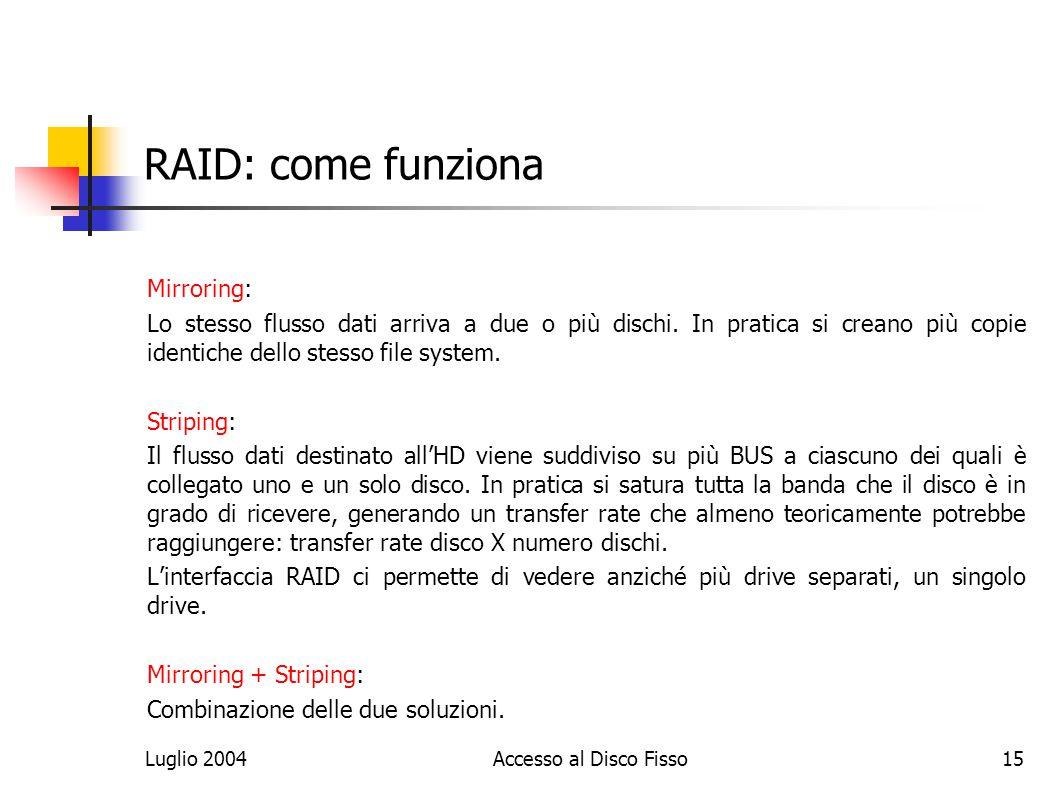 Luglio 2004Accesso al Disco Fisso15 RAID: come funziona Mirroring: Lo stesso flusso dati arriva a due o più dischi.