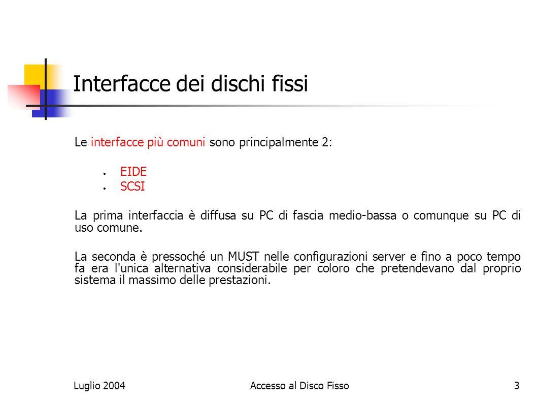 Luglio 2004Accesso al Disco Fisso3 Interfacce dei dischi fissi Le interfacce più comuni sono principalmente 2: EIDE SCSI La prima interfaccia è diffusa su PC di fascia medio-bassa o comunque su PC di uso comune.