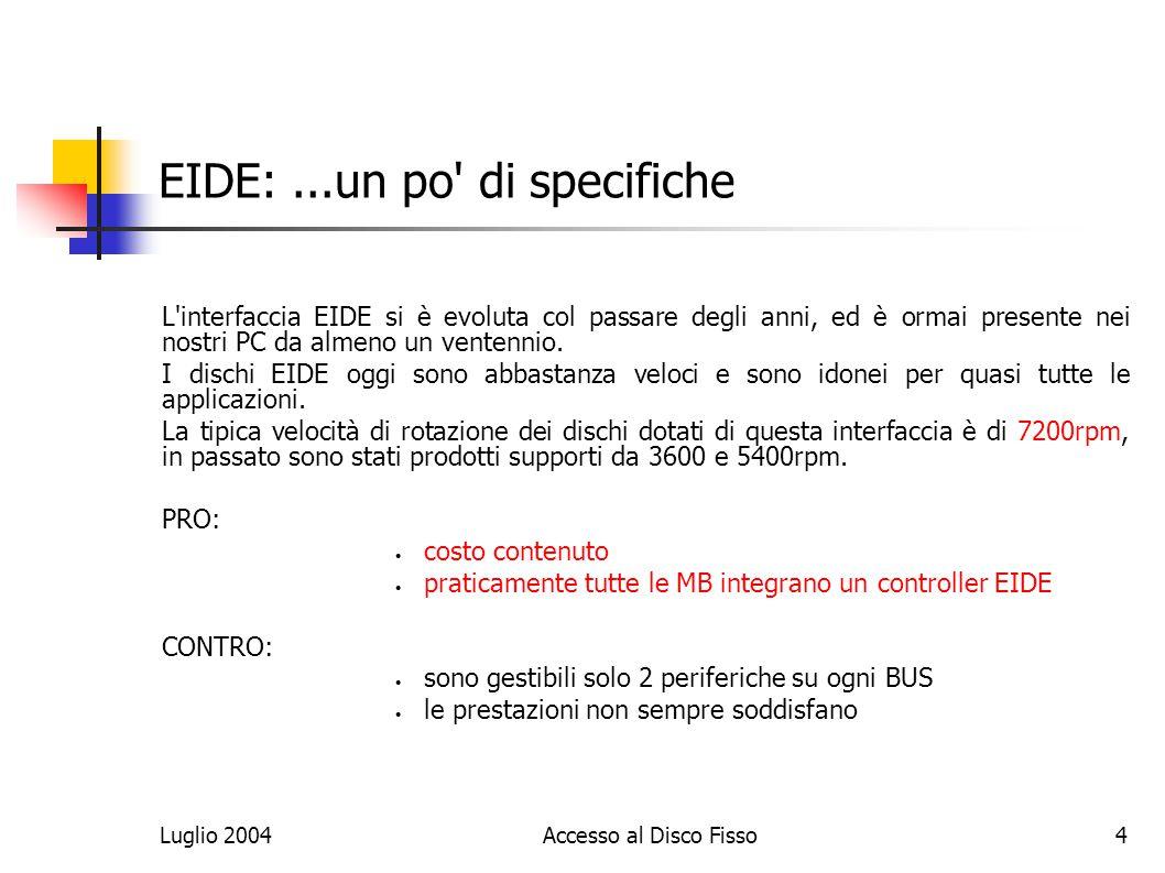 Luglio 2004Accesso al Disco Fisso4 EIDE:...un po di specifiche L interfaccia EIDE si è evoluta col passare degli anni, ed è ormai presente nei nostri PC da almeno un ventennio.