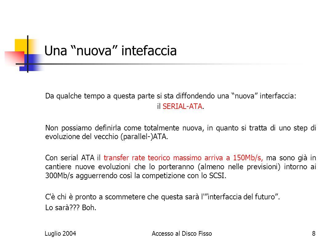 Luglio 2004Accesso al Disco Fisso8 Una nuova intefaccia Da qualche tempo a questa parte si sta diffondendo una nuova interfaccia: il SERIAL-ATA.