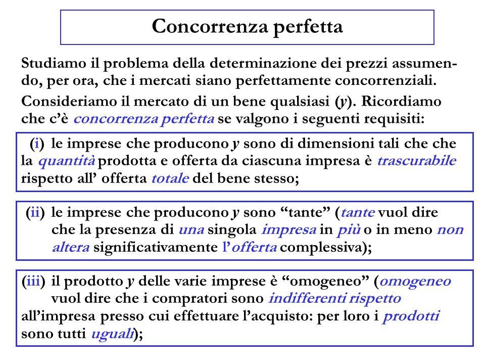 Concorrenza perfetta Studiamo il problema della determinazione dei prezzi assumen- do, per ora, che i mercati siano perfettamente concorrenziali. (i)l