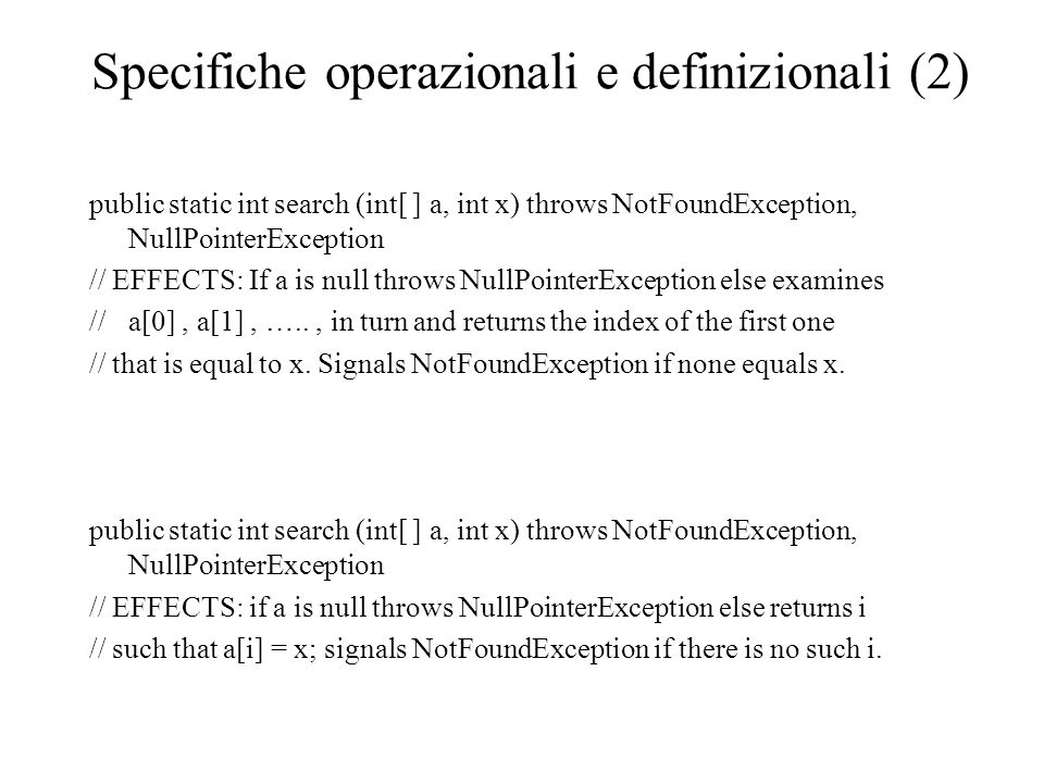 Specifiche operazionali e definizionali (2) public static int search (int[ ] a, int x) throws NotFoundException, NullPointerException // EFFECTS: If a is null throws NullPointerException else examines //a[0], a[1], ….., in turn and returns the index of the first one // that is equal to x.