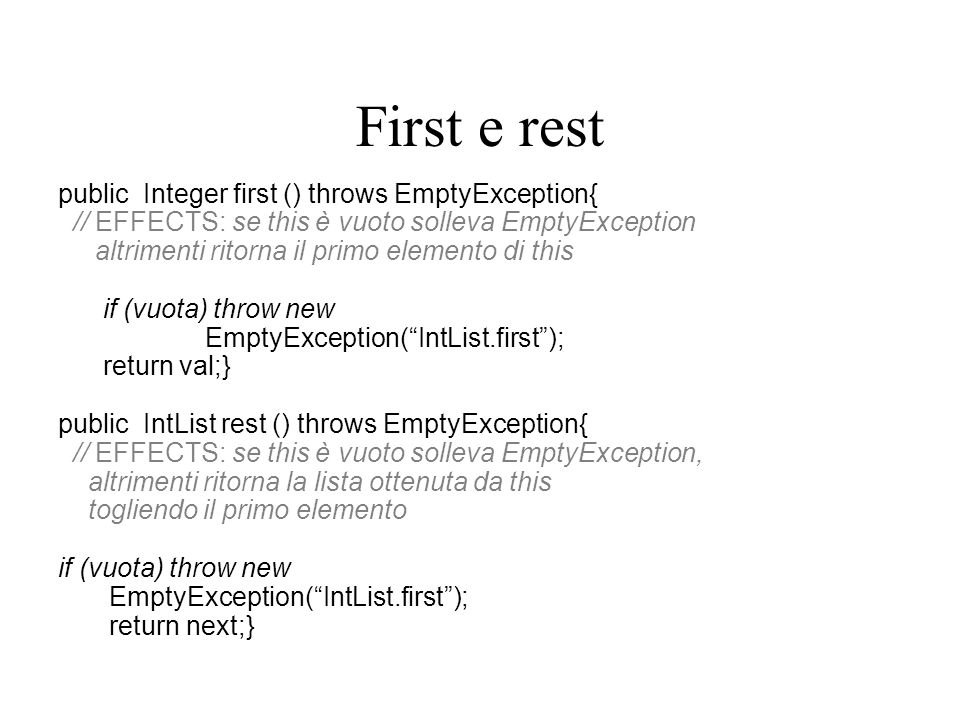 First e rest public Integer first () throws EmptyException{ // EFFECTS: se this è vuoto solleva EmptyException altrimenti ritorna il primo elemento di this if (vuota) throw new EmptyException( IntList.first ); return val;} public IntList rest () throws EmptyException{ // EFFECTS: se this è vuoto solleva EmptyException, altrimenti ritorna la lista ottenuta da this togliendo il primo elemento if (vuota) throw new EmptyException( IntList.first ); return next;}