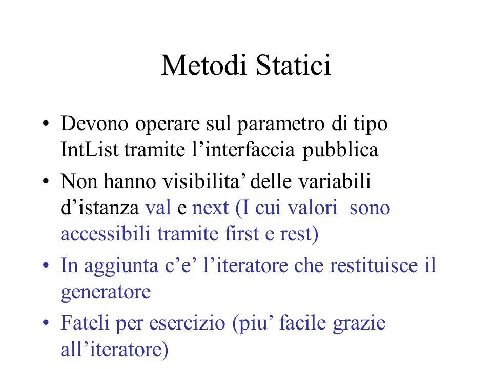 Metodi Statici Devono operare sul parametro di tipo IntList tramite l'interfaccia pubblica Non hanno visibilita' delle variabili d'istanza val e next (I cui valori sono accessibili tramite first e rest) In aggiunta c'e' l'iteratore che restituisce il generatore Fateli per esercizio (piu' facile grazie all'iteratore)