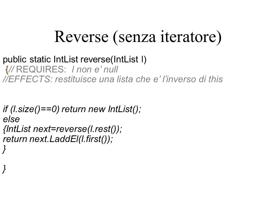 Reverse (senza iteratore) public static IntList reverse(IntList l) {// REQUIRES: l non e' null //EFFECTS: restituisce una lista che e' l'inverso di this if (l.size()==0) return new IntList(); else {IntList next=reverse(l.rest()); return next.LaddEl(l.first()); }