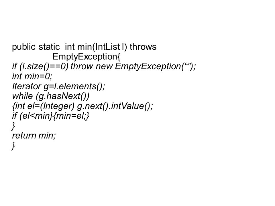 public static int min(IntList l) throws EmptyException{ if (l.size()==0) throw new EmptyException( ); int min=0; Iterator g=l.elements(); while (g.hasNext()) {int el=(Integer) g.next().intValue(); if (el<min}{min=el;} } return min; }