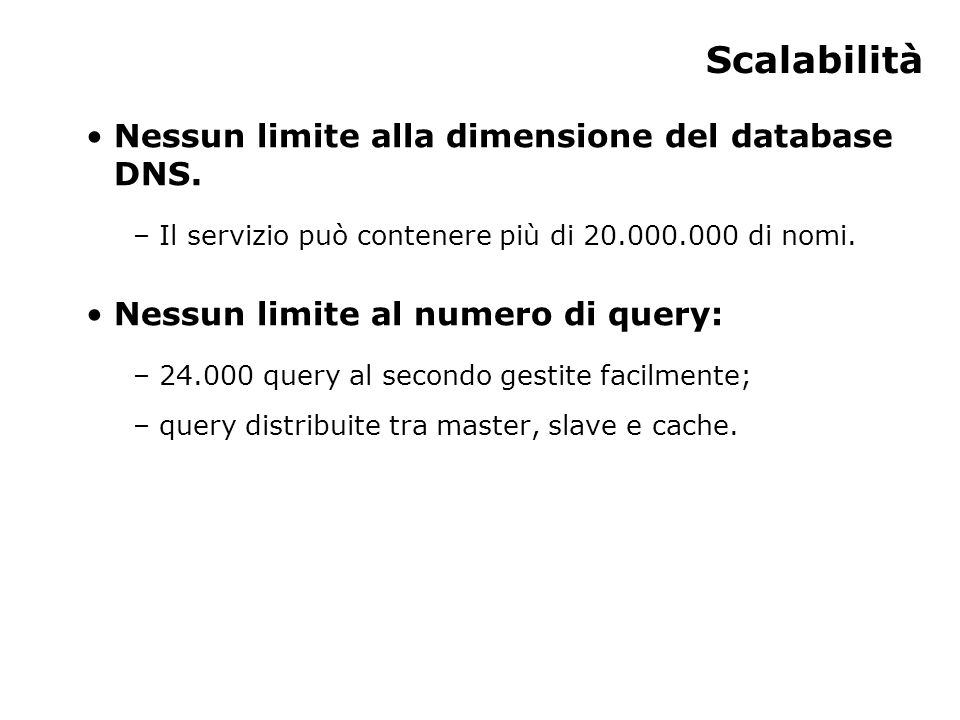 Scalabilità Nessun limite alla dimensione del database DNS. – Il servizio può contenere più di 20.000.000 di nomi. Nessun limite al numero di query: –