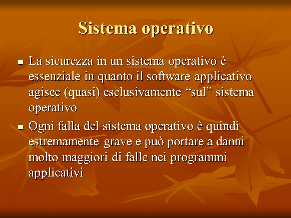 """Sistema operativo La sicurezza in un sistema operativo è essenziale in quanto il software applicativo agisce (quasi) esclusivamente """"sul"""" sistema oper"""