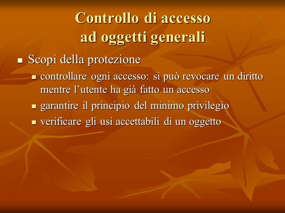 Controllo di accesso ad oggetti generali Scopi della protezione Scopi della protezione controllare ogni accesso: si può revocare un diritto mentre l'u