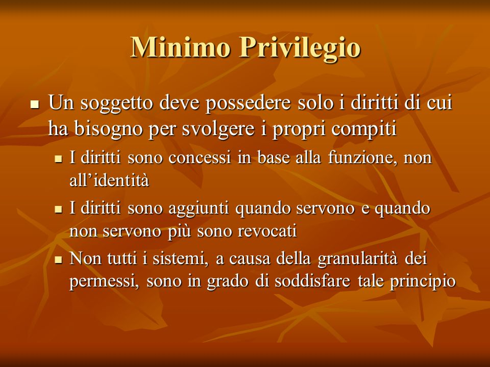Minimo Privilegio Un soggetto deve possedere solo i diritti di cui ha bisogno per svolgere i propri compiti Un soggetto deve possedere solo i diritti
