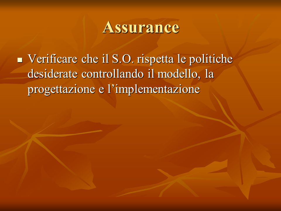 Assurance Verificare che il S.O. rispetta le politiche desiderate controllando il modello, la progettazione e l'implementazione Verificare che il S.O.