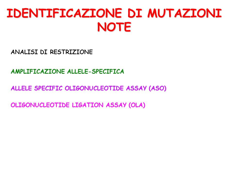 IDENTIFICAZIONE DI MUTAZIONI NOTE ANALISI DI RESTRIZIONE AMPLIFICAZIONE ALLELE-SPECIFICA ALLELE SPECIFIC OLIGONUCLEOTIDE ASSAY (ASO) OLIGONUCLEOTIDE LIGATION ASSAY (OLA)