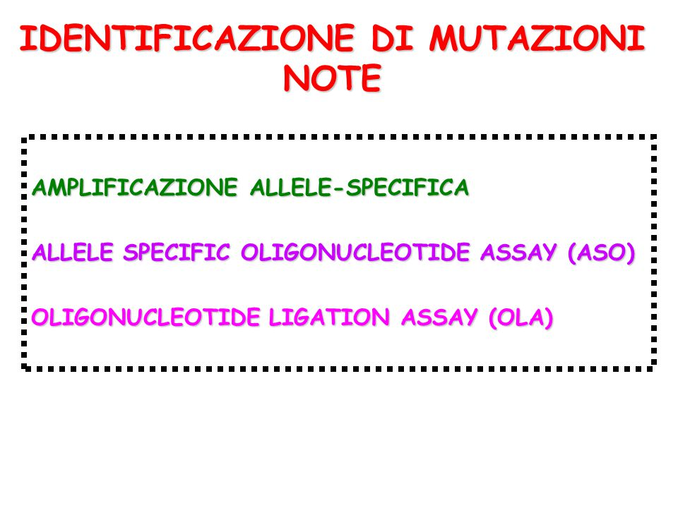 IDENTIFICAZIONE DI MUTAZIONI NOTE AMPLIFICAZIONE ALLELE-SPECIFICA ALLELE SPECIFIC OLIGONUCLEOTIDE ASSAY (ASO) OLIGONUCLEOTIDE LIGATION ASSAY (OLA)