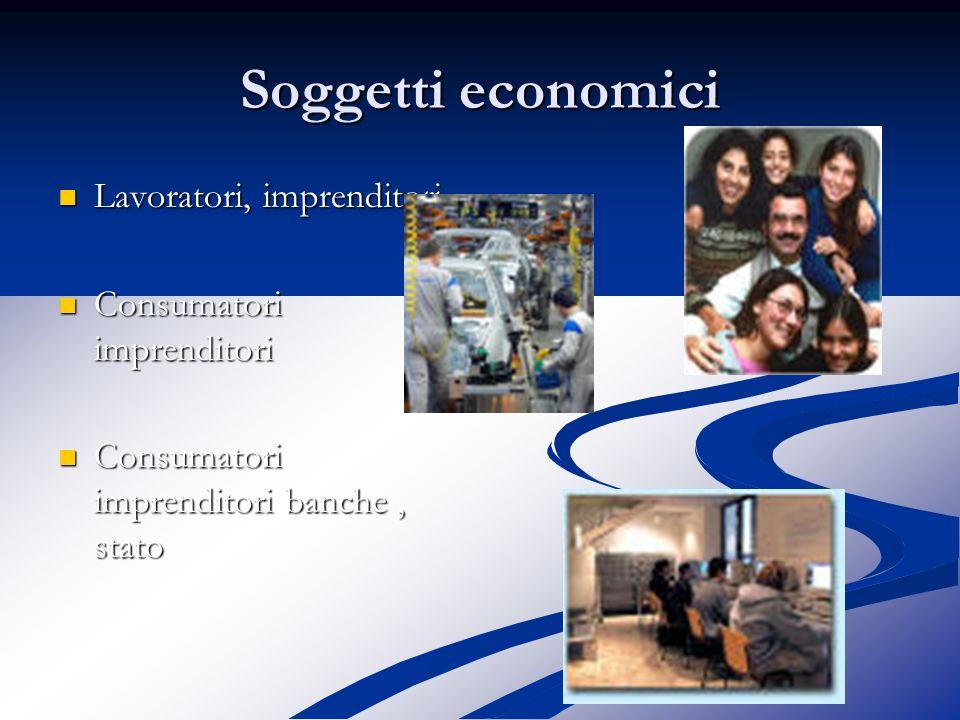 Soggetti economici Lavoratori, imprenditori Lavoratori, imprenditori Consumatori imprenditori Consumatori imprenditori Consumatori imprenditori banche, stato Consumatori imprenditori banche, stato