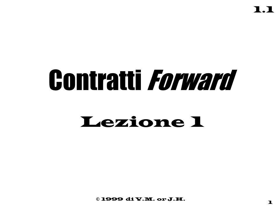 © 1999 di V.M. or J.H. 1 1.1 Contratti Forward Lezione 1