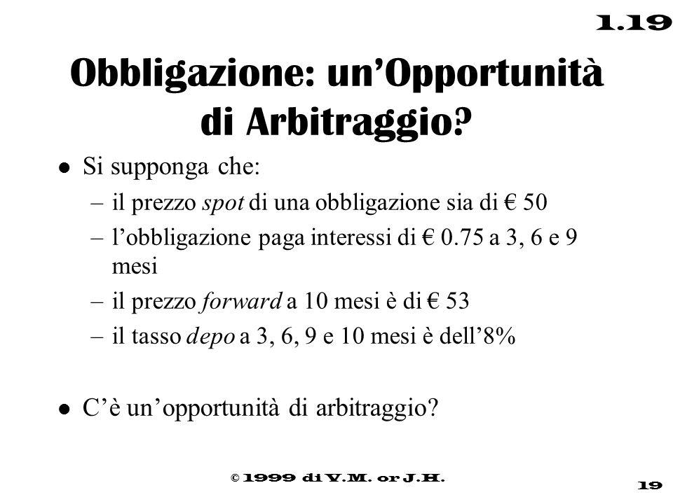 © 1999 di V.M. or J.H. 19 1.19 Obbligazione: un'Opportunità di Arbitraggio? l Si supponga che: –il prezzo spot di una obbligazione sia di € 50 –l'obbl
