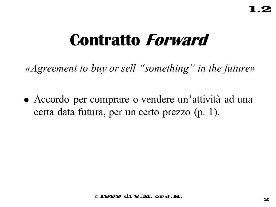 """© 1999 di V.M. or J.H. 2 1.2 Contratto Forward «Agreement to buy or sell """"something"""" in the future» l Accordo per comprare o vendere un'attività ad un"""