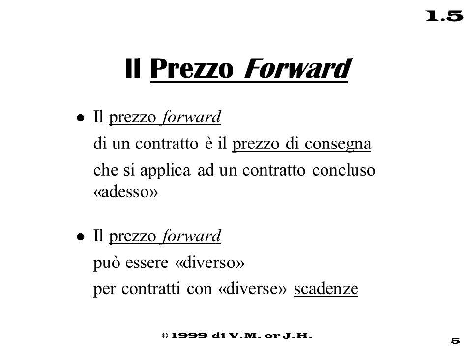 © 1999 di V.M. or J.H. 5 1.5 Il Prezzo Forward l Il prezzo forward di un contratto è il prezzo di consegna che si applica ad un contratto concluso «ad