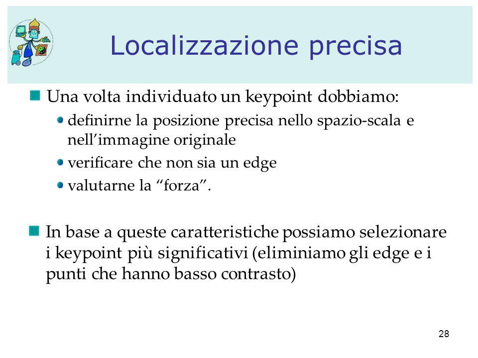 28 Localizzazione precisa Una volta individuato un keypoint dobbiamo: definirne la posizione precisa nello spazio-scala e nell'immagine originale verificare che non sia un edge valutarne la forza .