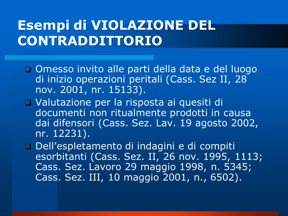 Esempi di VIOLAZIONE DEL CONTRADDITTORIO  Omesso invito alle parti della data e del luogo di inizio operazioni peritali (Cass.