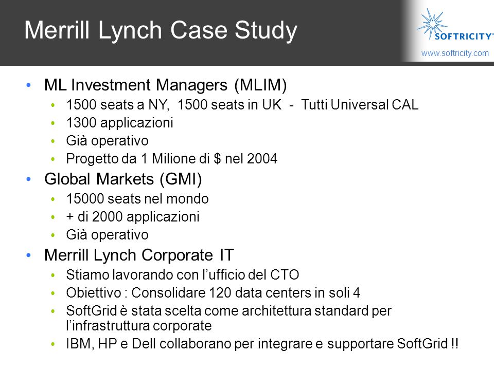 www.softricity.com Merrill Lynch Case Study ML Investment Managers (MLIM) 1500 seats a NY, 1500 seats in UK - Tutti Universal CAL 1300 applicazioni Gi
