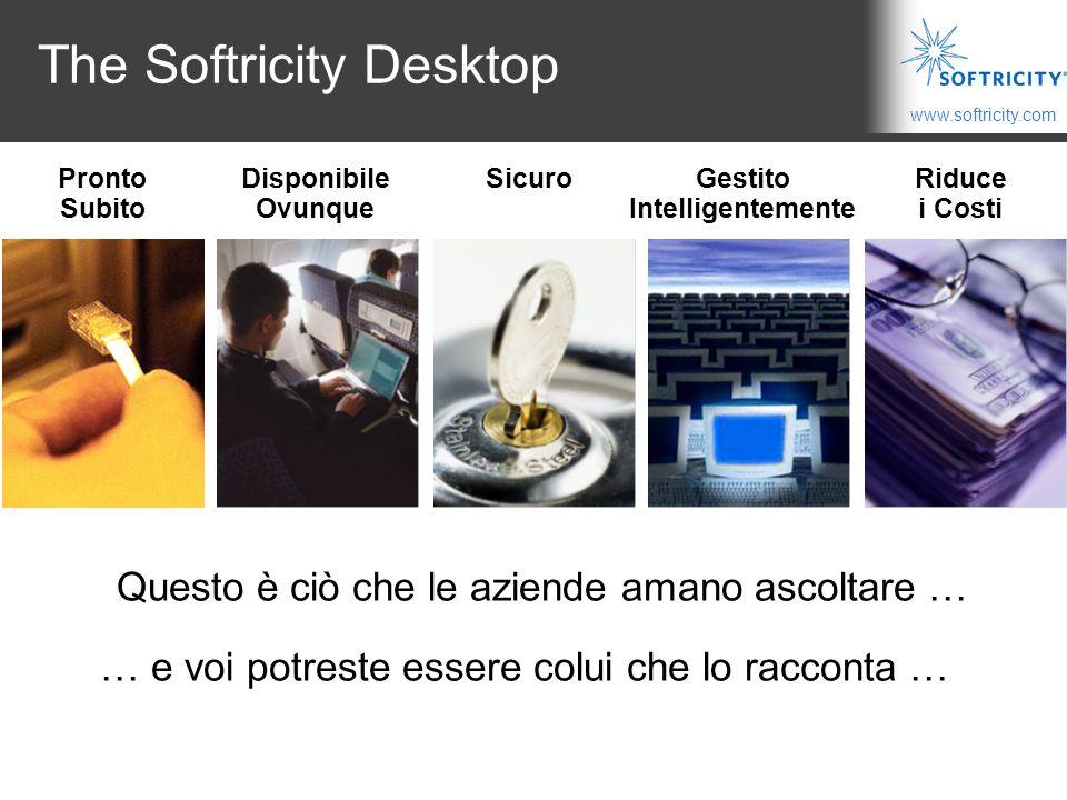 www.softricity.com The Softricity Desktop Riduce i Costi SicuroDisponibile Ovunque Gestito Intelligentemente Pronto Subito Questo è ciò che le aziende amano ascoltare … … e voi potreste essere colui che lo racconta …