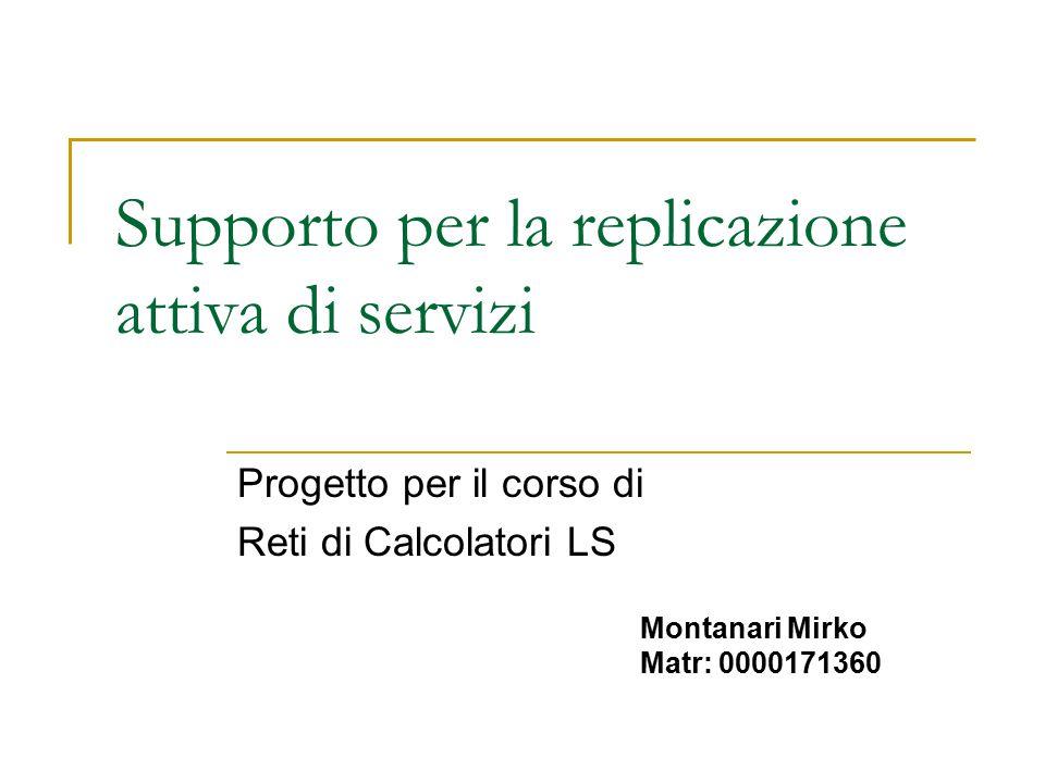 Supporto per la replicazione attiva di servizi Progetto per il corso di Reti di Calcolatori LS Montanari Mirko Matr: 0000171360