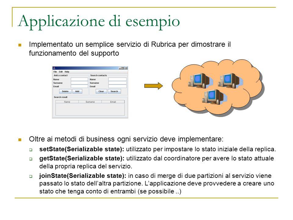 Applicazione di esempio Implementato un semplice servizio di Rubrica per dimostrare il funzionamento del supporto Oltre ai metodi di business ogni servizio deve implementare:  setState(Serializable state): utilizzato per impostare lo stato iniziale della replica.