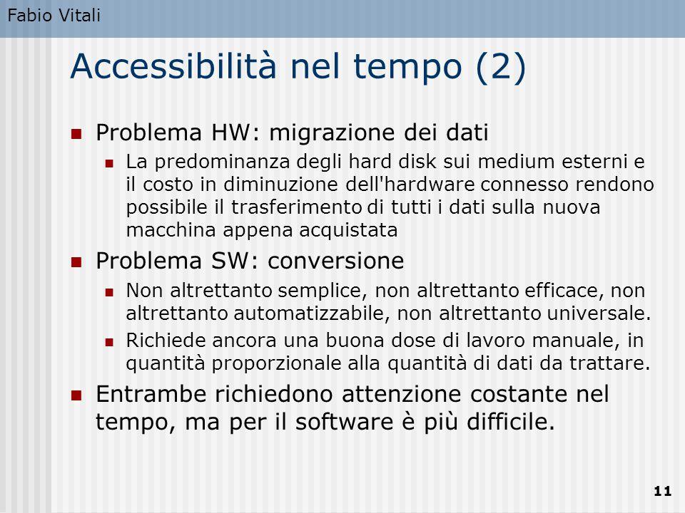Fabio Vitali 11 Accessibilità nel tempo (2) Problema HW: migrazione dei dati La predominanza degli hard disk sui medium esterni e il costo in diminuzi