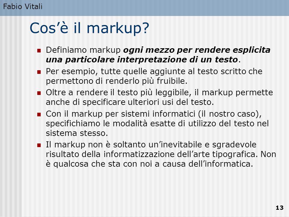Fabio Vitali 13 Cos'è il markup? Definiamo markup ogni mezzo per rendere esplicita una particolare interpretazione di un testo. Per esempio, tutte que