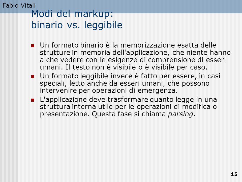 Fabio Vitali 15 Modi del markup: binario vs. leggibile Un formato binario è la memorizzazione esatta delle strutture in memoria dell'applicazione, che