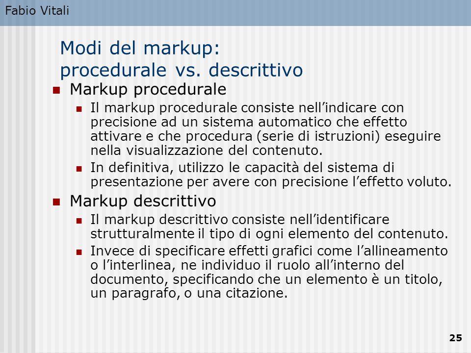 Fabio Vitali 25 Modi del markup: procedurale vs. descrittivo Markup procedurale Il markup procedurale consiste nell'indicare con precisione ad un sist
