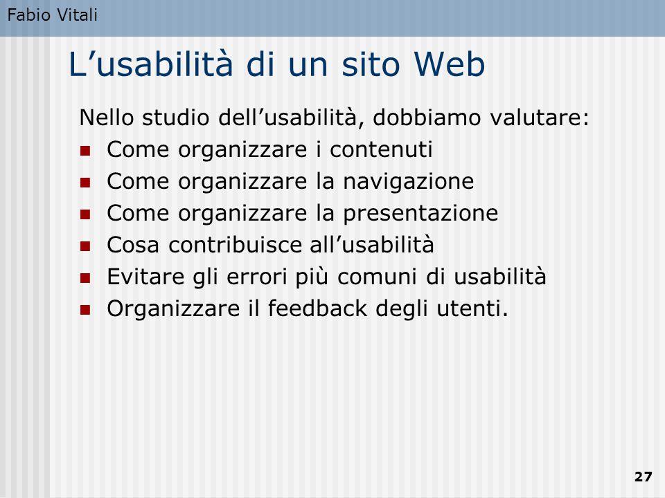 Fabio Vitali 27 L'usabilità di un sito Web Nello studio dell'usabilità, dobbiamo valutare: Come organizzare i contenuti Come organizzare la navigazion