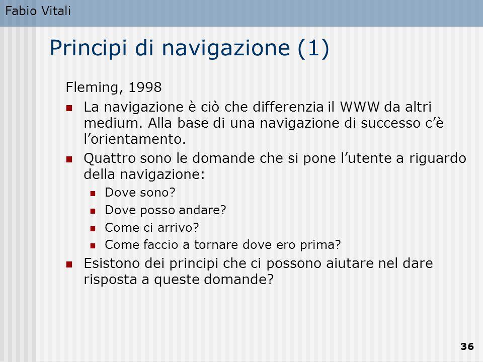 Fabio Vitali 36 Principi di navigazione (1) Fleming, 1998 La navigazione è ciò che differenzia il WWW da altri medium. Alla base di una navigazione di