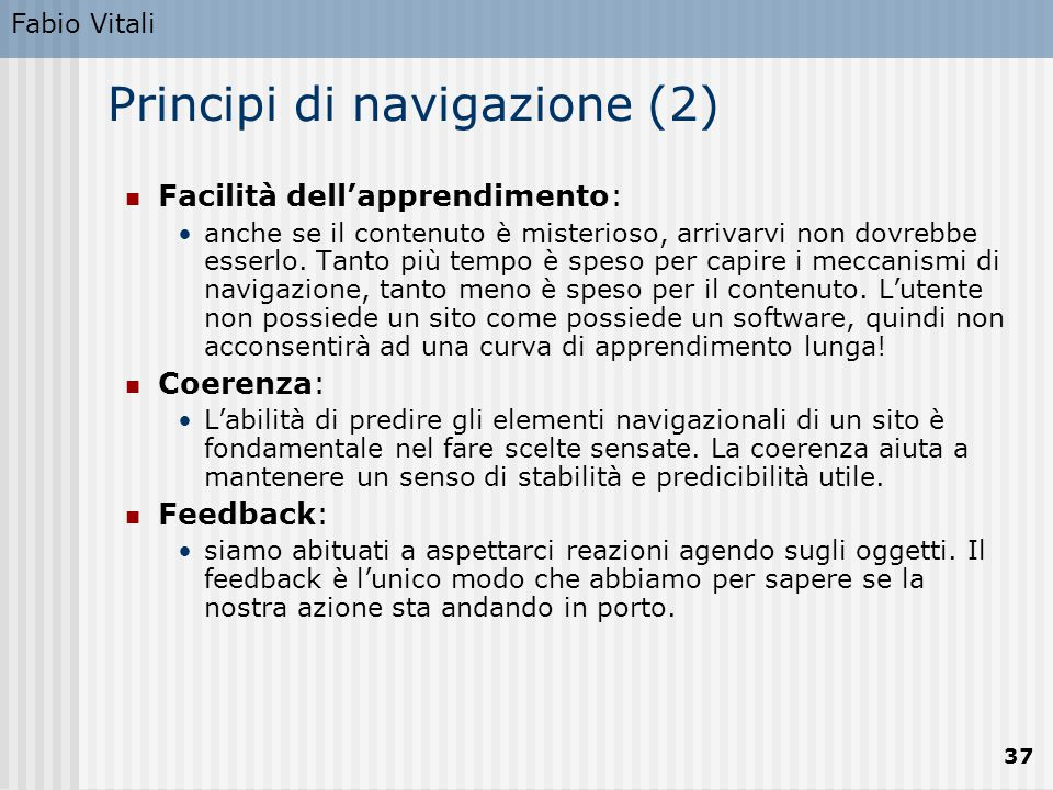 Fabio Vitali 37 Principi di navigazione (2) Facilità dell'apprendimento: anche se il contenuto è misterioso, arrivarvi non dovrebbe esserlo. Tanto più