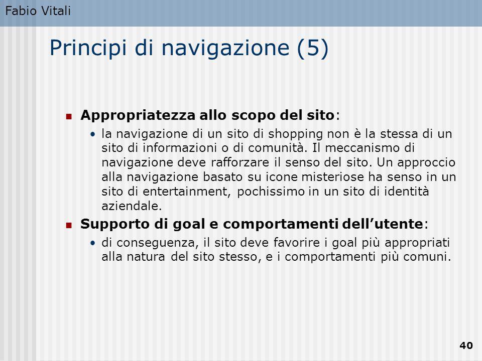 Fabio Vitali 40 Principi di navigazione (5) Appropriatezza allo scopo del sito: la navigazione di un sito di shopping non è la stessa di un sito di in