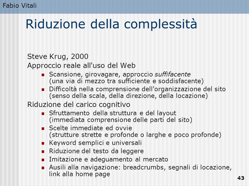 Fabio Vitali 43 Riduzione della complessità Steve Krug, 2000 Approccio reale all'uso del Web Scansione, girovagare, approccio suffifacente (una via di