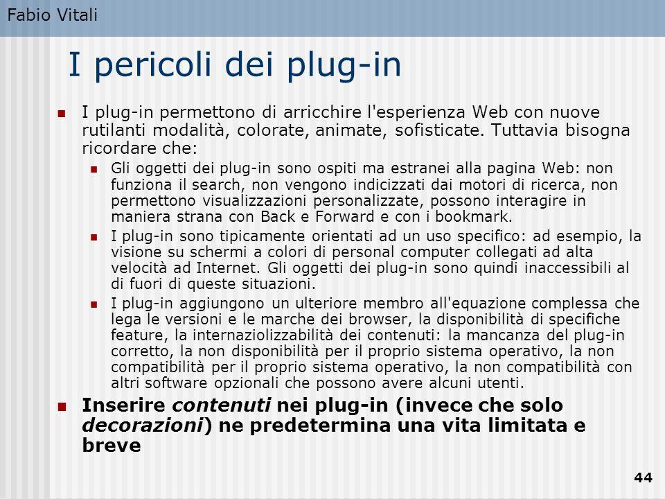 Fabio Vitali 44 I pericoli dei plug-in I plug-in permettono di arricchire l'esperienza Web con nuove rutilanti modalità, colorate, animate, sofisticat