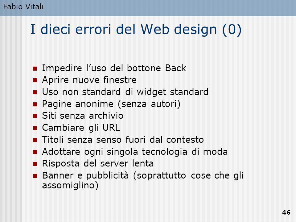 Fabio Vitali 46 I dieci errori del Web design (0) Impedire l'uso del bottone Back Aprire nuove finestre Uso non standard di widget standard Pagine ano