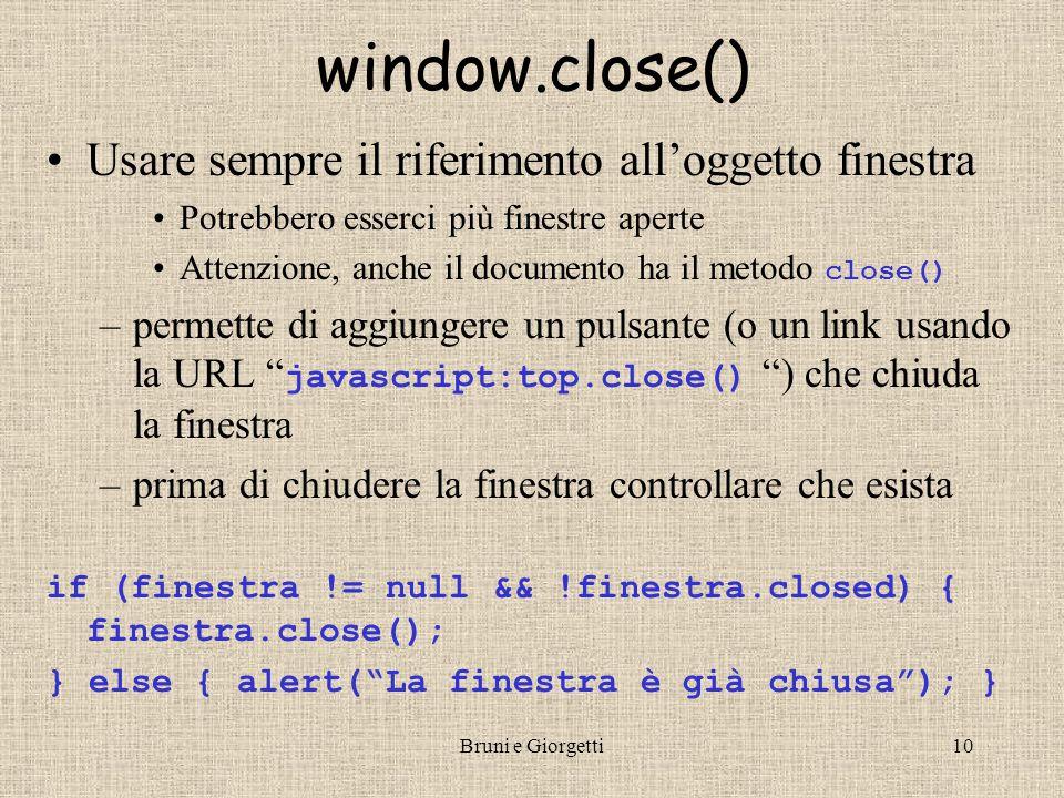 Bruni e Giorgetti10 window.close() Usare sempre il riferimento all'oggetto finestra Potrebbero esserci più finestre aperte Attenzione, anche il documento ha il metodo close() –permette di aggiungere un pulsante (o un link usando la URL javascript:top.close() ) che chiuda la finestra –prima di chiudere la finestra controllare che esista if (finestra != null && !finestra.closed) { finestra.close(); } else { alert( La finestra è già chiusa ); }