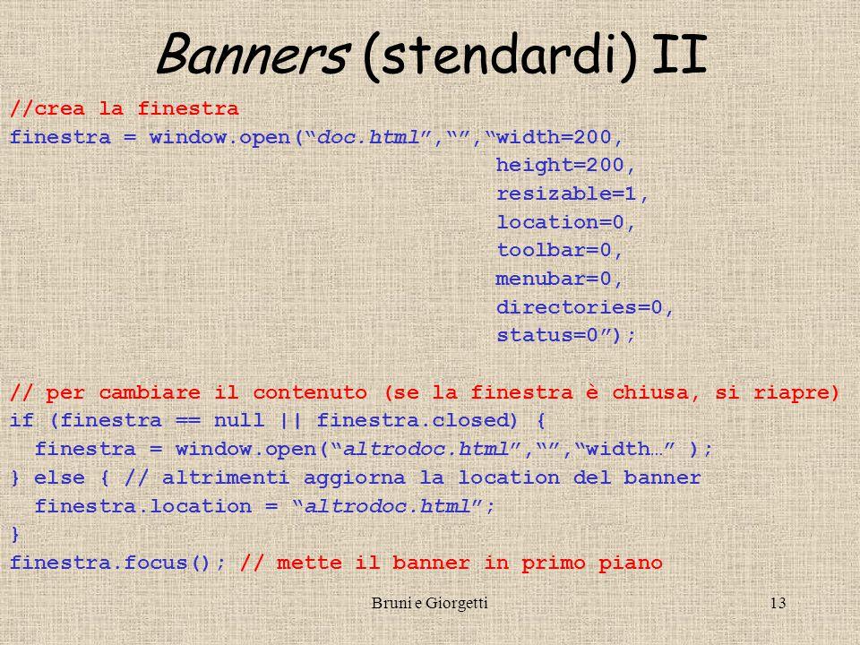 Bruni e Giorgetti13 //crea la finestra finestra = window.open( doc.html , , width=200, height=200, resizable=1, location=0, toolbar=0, menubar=0, directories=0, status=0 ); // per cambiare il contenuto (se la finestra è chiusa, si riapre) if (finestra == null || finestra.closed) { finestra = window.open( altrodoc.html , , width… ); } else { // altrimenti aggiorna la location del banner finestra.location = altrodoc.html ; } finestra.focus(); // mette il banner in primo piano Banners (stendardi) II