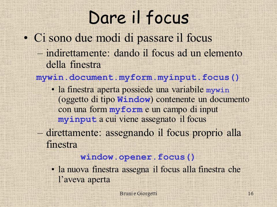 Bruni e Giorgetti16 Dare il focus Ci sono due modi di passare il focus –indirettamente: dando il focus ad un elemento della finestra mywin.document.my