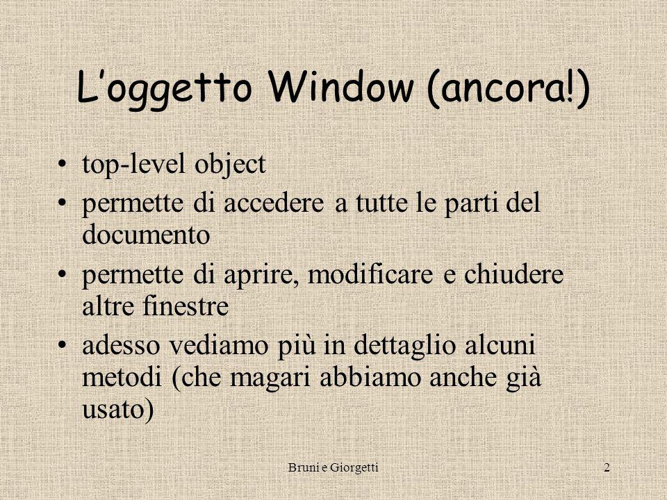 Bruni e Giorgetti2 L'oggetto Window (ancora!) top-level object permette di accedere a tutte le parti del documento permette di aprire, modificare e chiudere altre finestre adesso vediamo più in dettaglio alcuni metodi (che magari abbiamo anche già usato)