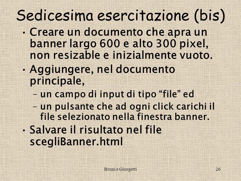 Bruni e Giorgetti26 Sedicesima esercitazione (bis) Creare un documento che apra un banner largo 600 e alto 300 pixel, non resizable e inizialmente vuo