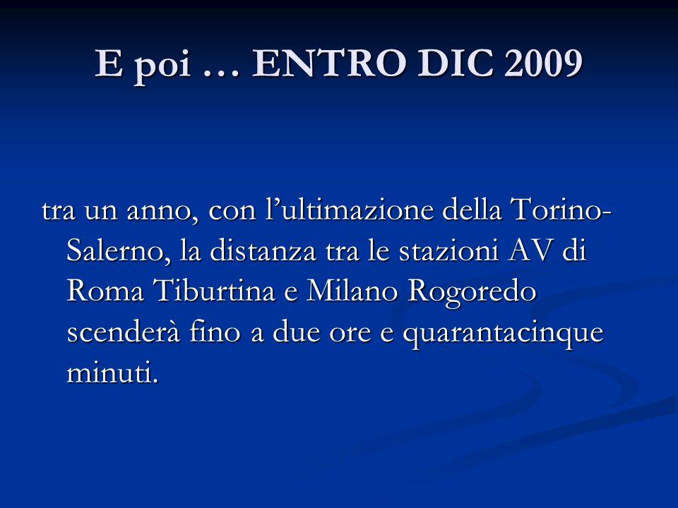 E poi … ENTRO DIC 2009 tra un anno, con l'ultimazione della Torino- Salerno, la distanza tra le stazioni AV di Roma Tiburtina e Milano Rogoredo scenderà fino a due ore e quarantacinque minuti.