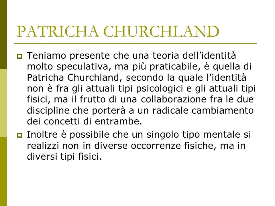 PATRICHA CHURCHLAND  Teniamo presente che una teoria dell'identità molto speculativa, ma più praticabile, è quella di Patricha Churchland, secondo la