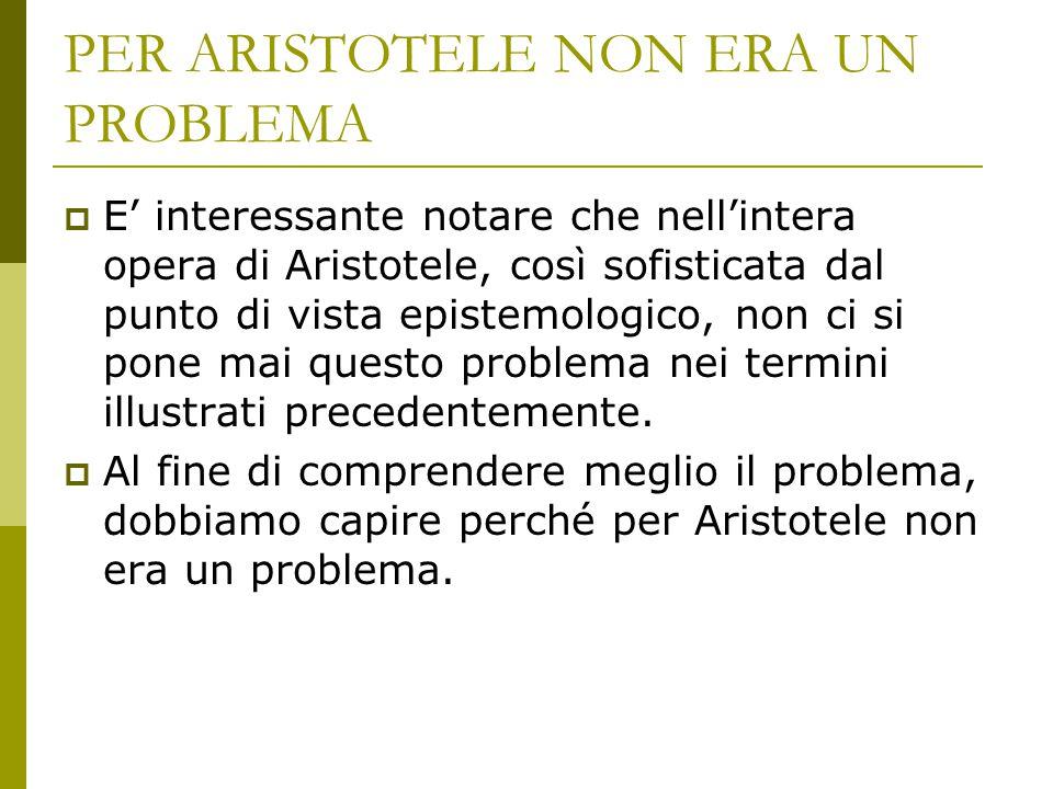 PER ARISTOTELE NON ERA UN PROBLEMA  E' interessante notare che nell'intera opera di Aristotele, così sofisticata dal punto di vista epistemologico, n