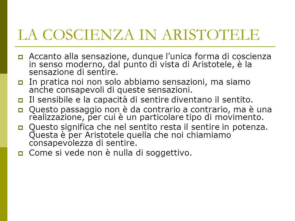 LA COSCIENZA IN ARISTOTELE  Accanto alla sensazione, dunque l'unica forma di coscienza in senso moderno, dal punto di vista di Aristotele, è la sensa
