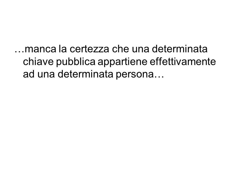 …manca la certezza che una determinata chiave pubblica appartiene effettivamente ad una determinata persona…
